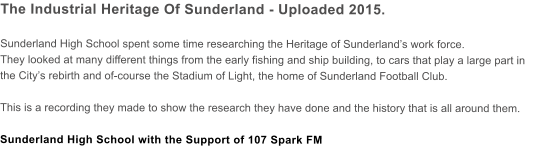 The Industrial Heritage Of Sunderland - Uploaded 2015.  Sunderland High School spent some time researching the Heritage of Sunderland's work force.  They looked at many different things from the early fishing and ship building, to cars that play a large part in the City's rebirth and of-course the Stadium of Light, the home of Sunderland Football Club.  This is a recording they made to show the research they have done and the history that is all around them.  Sunderland High School with the Support of 107 Spark FM
