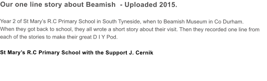 Our one line story about Beamish  - Uploaded 2015.  Year 2 of St Mary's R.C Primary School in South Tyneside, when to Beamish Museum in Co Durham. When they got back to school, they all wrote a short story about their visit. Then they recorded one line from each of the stories to make their great D I Y Pod.  St Mary's R.C Primary School with the Support J. Cernik